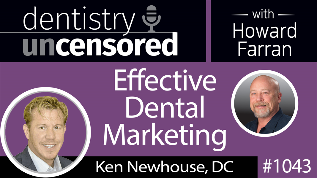 1043 Effective Dental Marketing with Ken Newhouse, DC : Dentistry Uncensored with Howard Farran