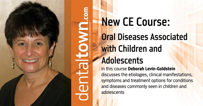 Dentaltown Learning Online....Oral Diseases Associated with Children and Adolescents. By Deborah Levin-Goldstein, RDH, MS.
