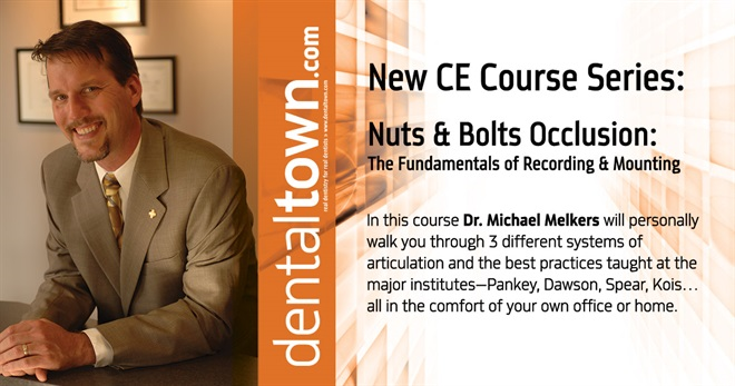 Dentaltown Learning Online.....Nuts & Bolts Occlusion-The Fundamentals of Recording & Mounting. By Dr. Michael Melkers.
