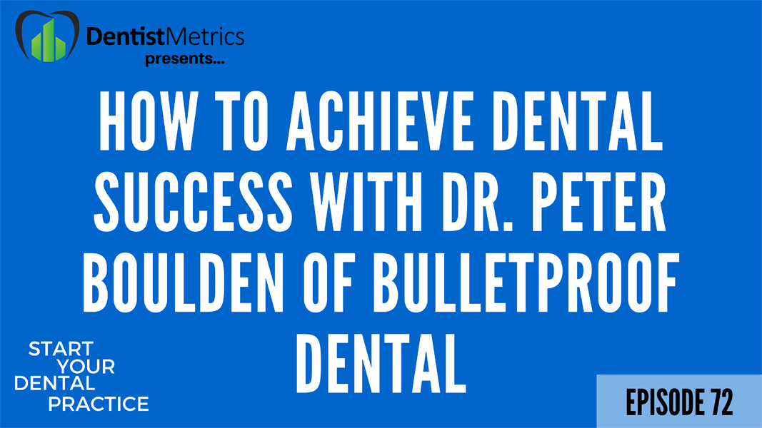 Episode 72: How To Achieve Dental Success With Dr. Peter Boulden of BulletProof Dental