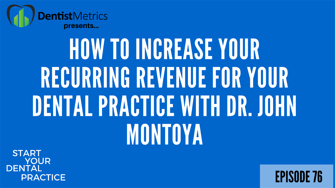 Episode 76: How To Increase Your Recurring Revenue For Your Dental Practice With Dr. John Montoya