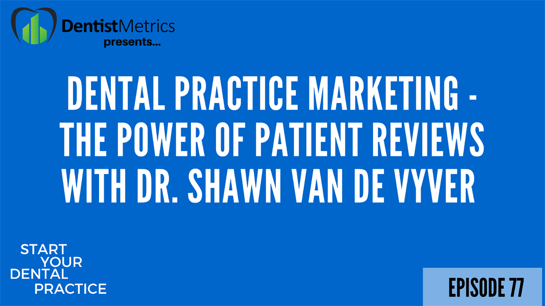Episode 77: Dental Practice Marketing - The Power of Patient Reviews With Dr. Shawn Van De Vyver