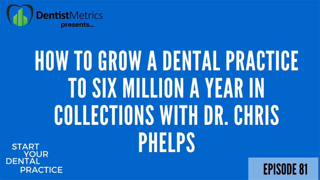Episode 81: How to Grow a Dental Practice to Six Million a Year in Collections With Dr. Chris Phelps