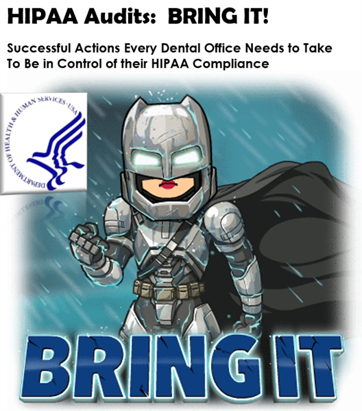HIPAA Audits:  BRING IT! Successful Actions Every Dental Office Needs to Take  To Be in Control of their HIPAA Compliance