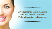 Developments Make It Valuable for Orthodontists, GPs and Pediatric dentists to Cooperate
