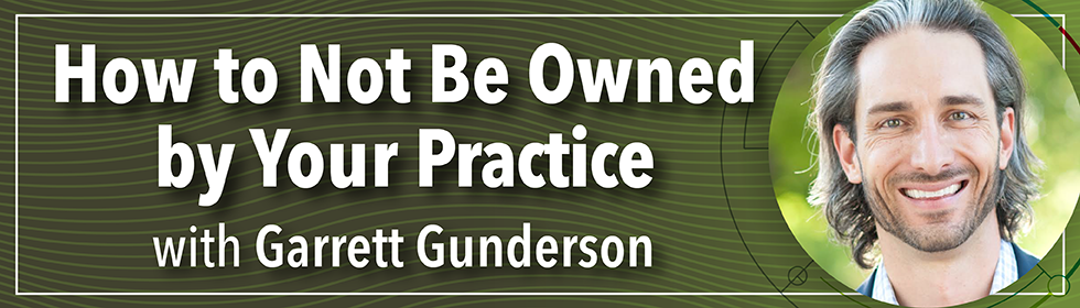 How to Not Be Owned by Your Practice with Garrett Gunderson