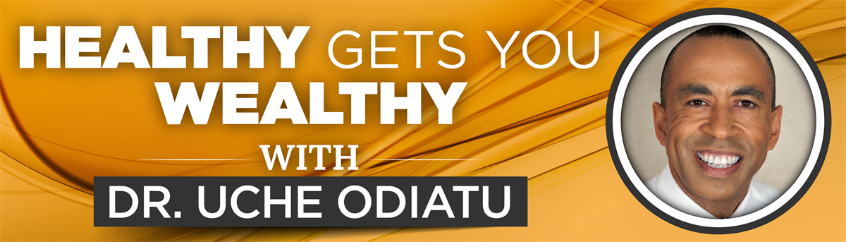 Healthy Gets You Wealthy with Dr. Uche Odiatu
