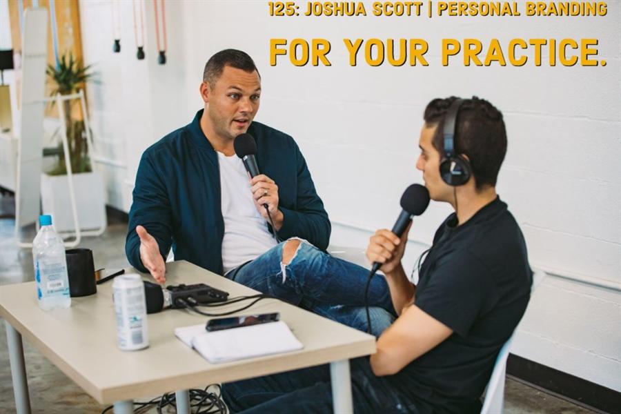 125: Joshua Scott | Personal Branding For Your Practice