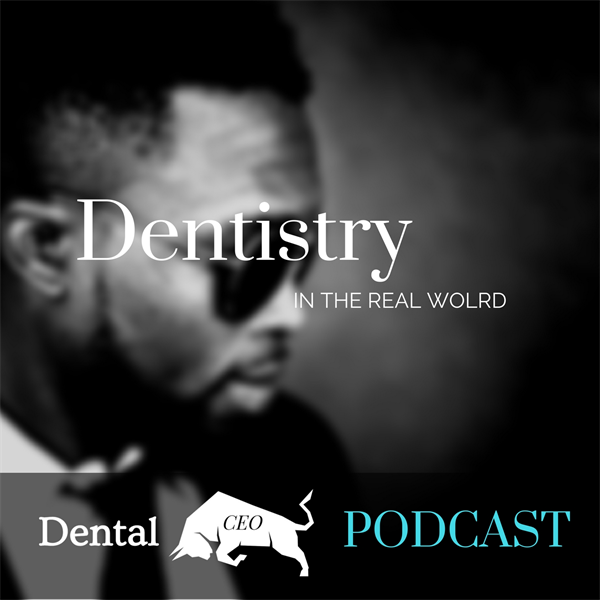 Dental CEO Podcast ~ Dentistry in the REAL WORLD