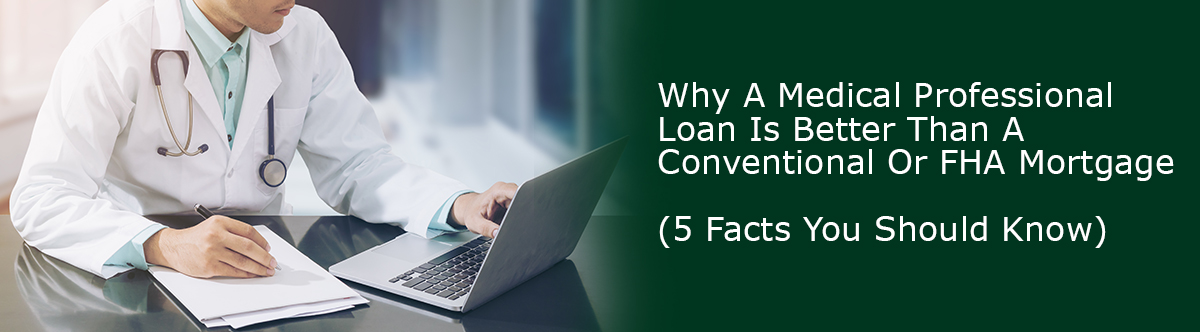 Why A Medical Professional Loan Is Better Than A Conventional Or FHA Mortgage (5 Facts You Should Know)