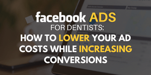 Facebook Ads for Dentists: How to Lower Your Ad Costs While Increasing Conversions