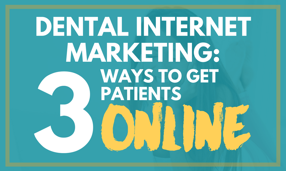 Dental Internet Marketing: 3 Ways to Get Patients Online