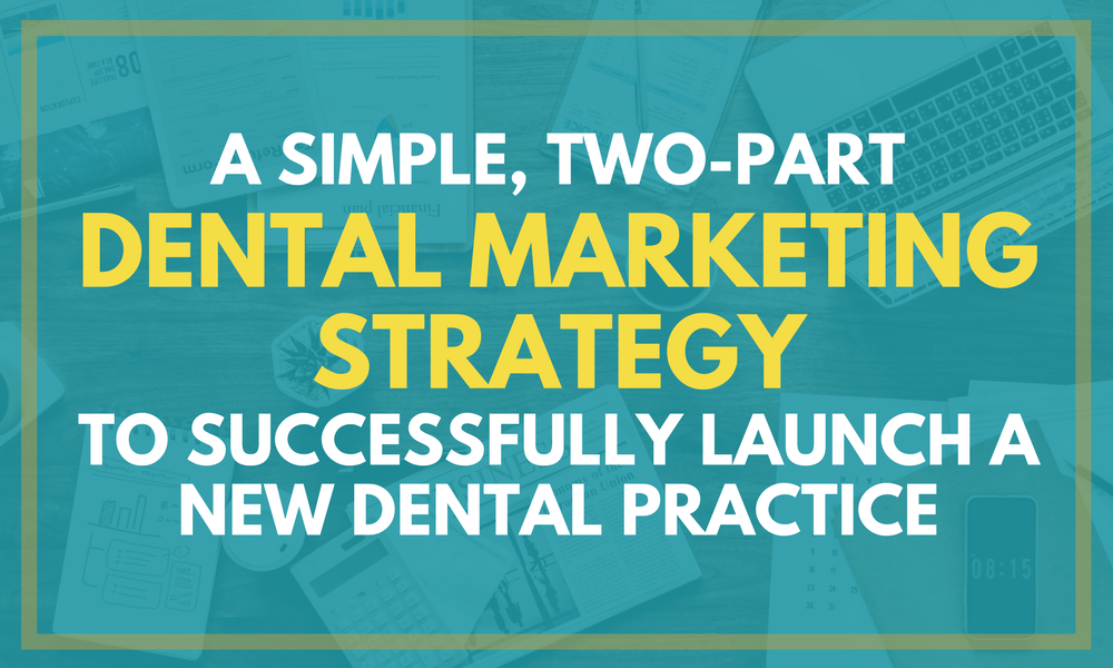 A Simple, Two-Part Dental Marketing Strategy to Successfully Launch a New Dental Practice