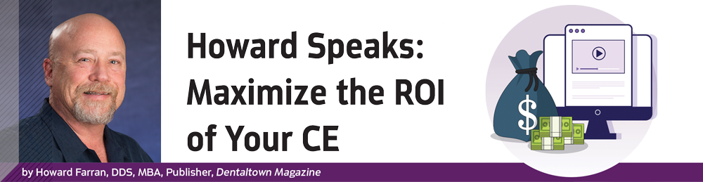 Dentaltown Magazine - Howard Speaks: Maximize the ROI of Your CE