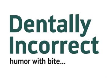 Dentally Incorrect Humor With Bite