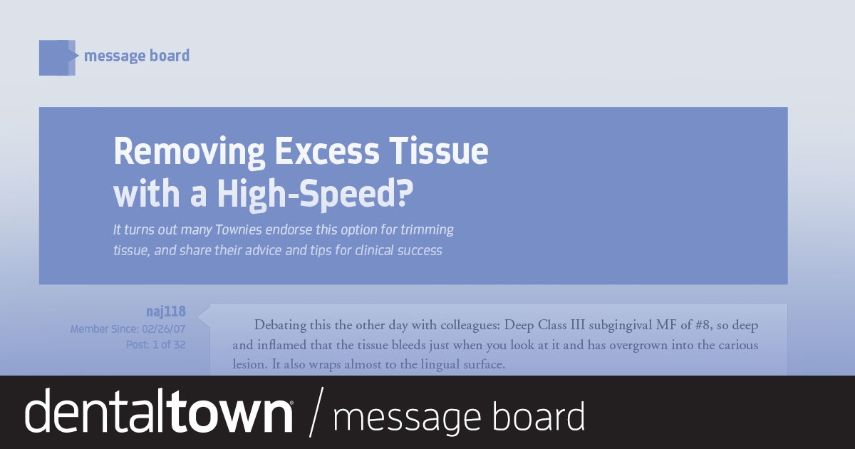 Removing Excess Tissue With a High-Speed? It turns out many Townies endorse this option for trimming tissue, and share their advice and tips for clinical success.