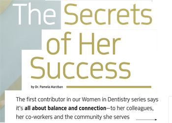 Women in Dentistry: The Secrets of Her Success by Dr. Pamela Marzban The first installment of Dentaltown's quarterly series about women in dentistry features Dr. Pamela Marzban, whose first-person article shares some of the tactics and tips she put into action when running her own successful practice.