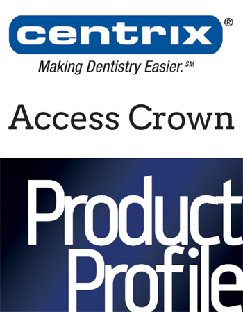 Product Profile: Centrix Access Crown More shades, speed and strength