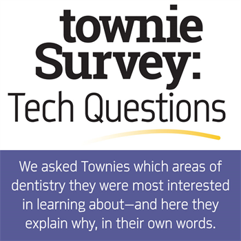 Townie Survey: Tech Questions  We asked Townies which areas of dentistry they were most interested in learning about— and here they explain why, in their own words.