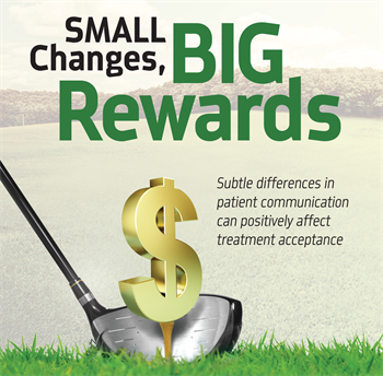 Small Changes, Big Rewards Drew Nagle, director of strategic dental partnerships at CareCredit, discusses how making minor changes in your conversations with patients can help increase case acceptance.