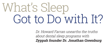 Dentistry Uncensored Highlights: What's Sleep got to do with it? On a recent installment of Dentistry Uncensored with Howard Farran, Zyppah founder Dr. Jonathan Greenburg discussed the do's and don'ts of dental sleep and shared some pearls of wisdom about thriving in today's competitive sleep dentistry market.