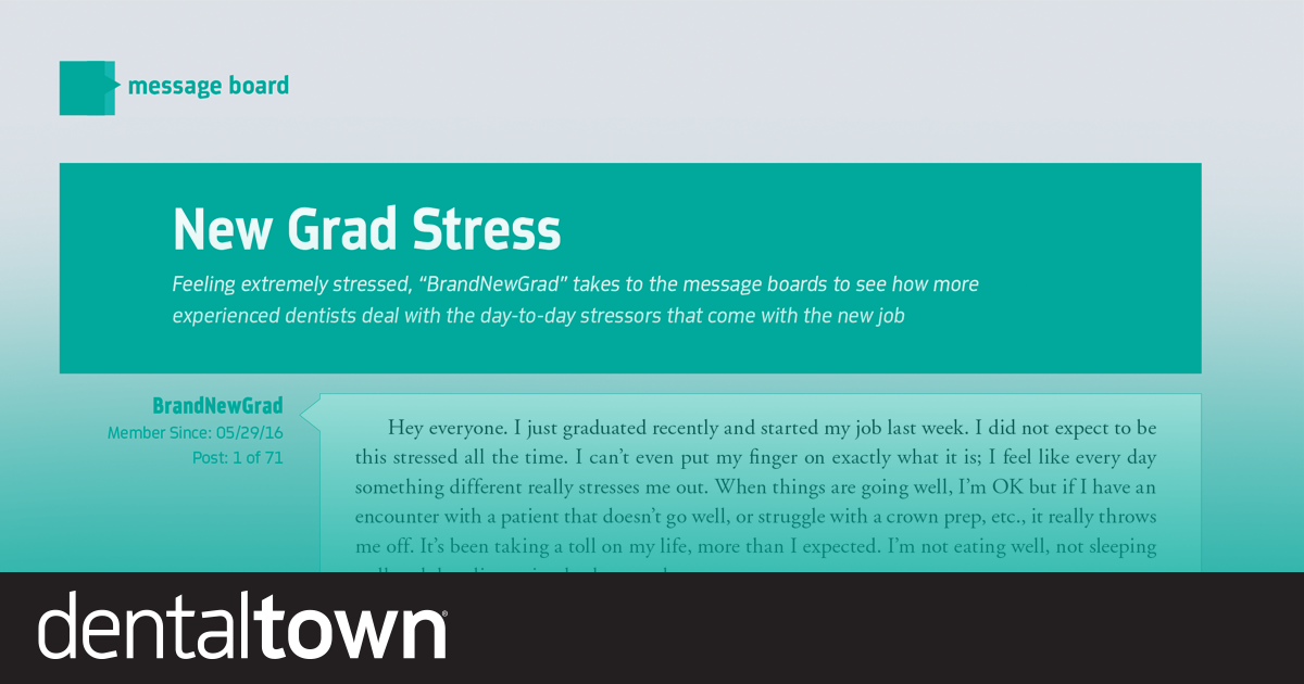 "New Grad Stress Feeling extremely stressed, Townie ""BrandNewGrad"" takes to the message boards to see how more experienced dentists deal with the day-to-day stressors that come with the new job."