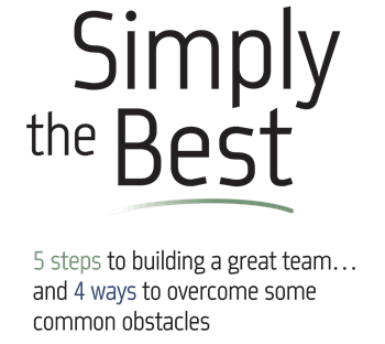 Simply the Best 5 steps to building a great team, and 4 ways to overcome some common obstacles.