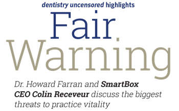 <em>Dentistry Uncensored</em> Highlights: Fair Warning SmartBox CEO Colin Receveur discusses the biggest threats to practice vitality in this transcript of his recent appearance on the <em>Dentistry Uncensored with Howard Farran</em> podcast.