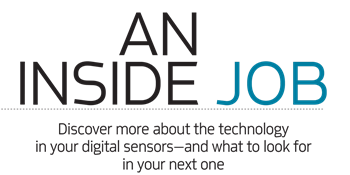 An Inside Job by Gil Orenstein Discover more about the technology in your digital sensors—and what to look for in your next one