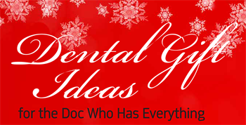 Dental Gifts for the Doc Who Has Everything A lighthearted roundup of interesting dental-inspired gifts.