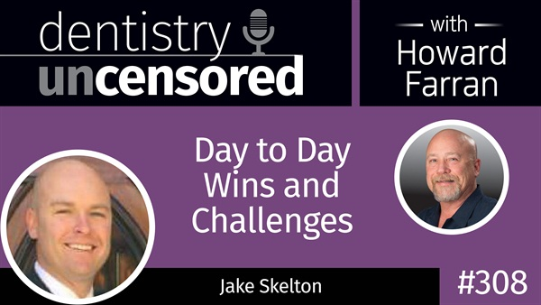 309 Day to Day Wins and Challenges with Jake Skelton : Dentistry Uncensored with Howard Farran