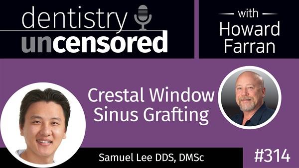 314 Crestal Window Sinus Grafting with Samuel Lee : Dentistry Uncensored with Howard Farran