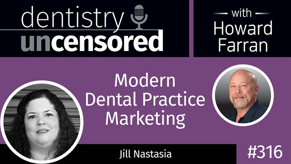 316 Modern Dental Practice Marketing with Jill Nastasia : Dentistry Uncensored with Howard Farran