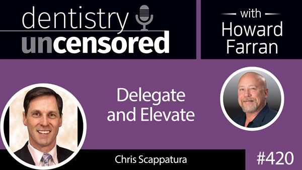 420 Delegate and Elevate with Chris Scappatura : Dentistry Uncensored with Howard Farran