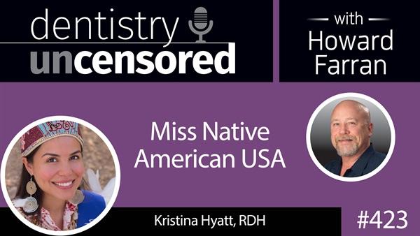 423 Kristina Hyatt - Miss Native American USA : Dentistry Uncensored with Howard Farran