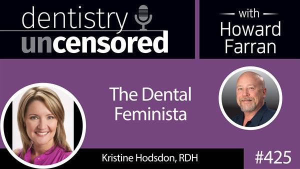 425 Kristine Hodsdon - The Dental Feminista : Dentistry Uncensored with Howard Farran