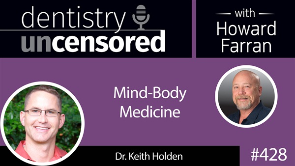 428 Mind-Body Medicine with Keith Holden : Dentistry Uncensored with Howard Farran