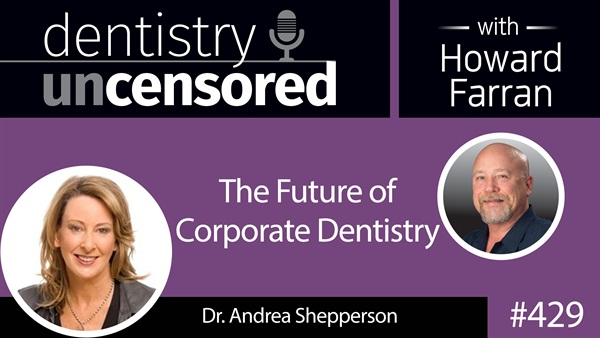 429 The Future of Corporate Dentistry with Andrea Shepperson : Dentistry Uncensored with Howard Farran