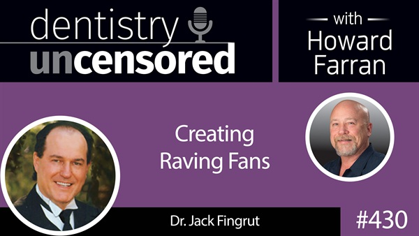 430 Creating Raving Fans with Jack Fingrut : Dentistry Uncensored with Howard Farran