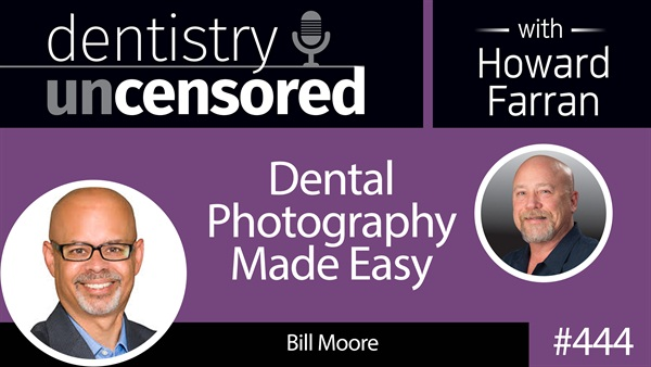 444 Dental Photography Made Easy with Bill Moore : Dentistry Uncensored with Howard Farran