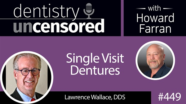 449 Single Visit Dentures with Lawrence Wallace : Dentistry Uncensored with Howard Farran
