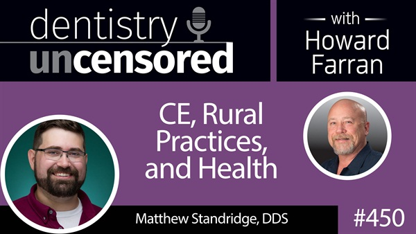 450 CE, Rural Practices, and Health with Matthew Standridge : Dentistry Uncensored with Howard Farran