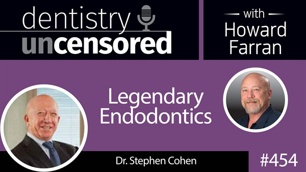 454 Legendary Endodontics with Stephen Cohen : Dentistry Uncensored with Howard Farran