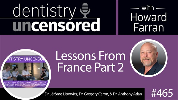 465 Lessons from France Part 2 : Dentistry Uncensored with Howard Farran