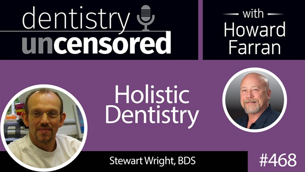 468 Holistic Dentistry with Stewart Wright : Dentistry Uncensored with Howard Farran