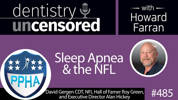 485 Sleep Apnea and the NFL with David Gergen, Roy Green, and Alan Hickey : Dentistry Uncensored with Howard Farran