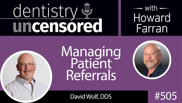 505 Managing Patient Referrals with David Wolf : Dentistry Uncensored with Howard Farran