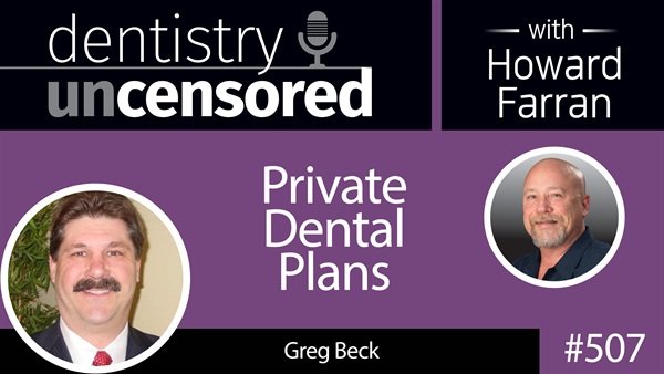 507 Private Dental Plans with Greg Beck : Dentistry Uncensored with Howard Farran
