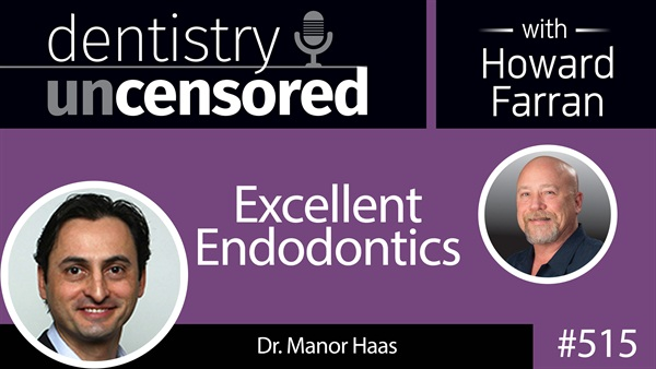 515 Excellent Endodontics with Manor Haas : Dentistry Uncensored with Howard Farran