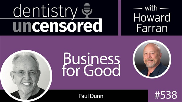 538 Business for Good with Paul Dunn : Dentistry Uncensored with Howard Farran
